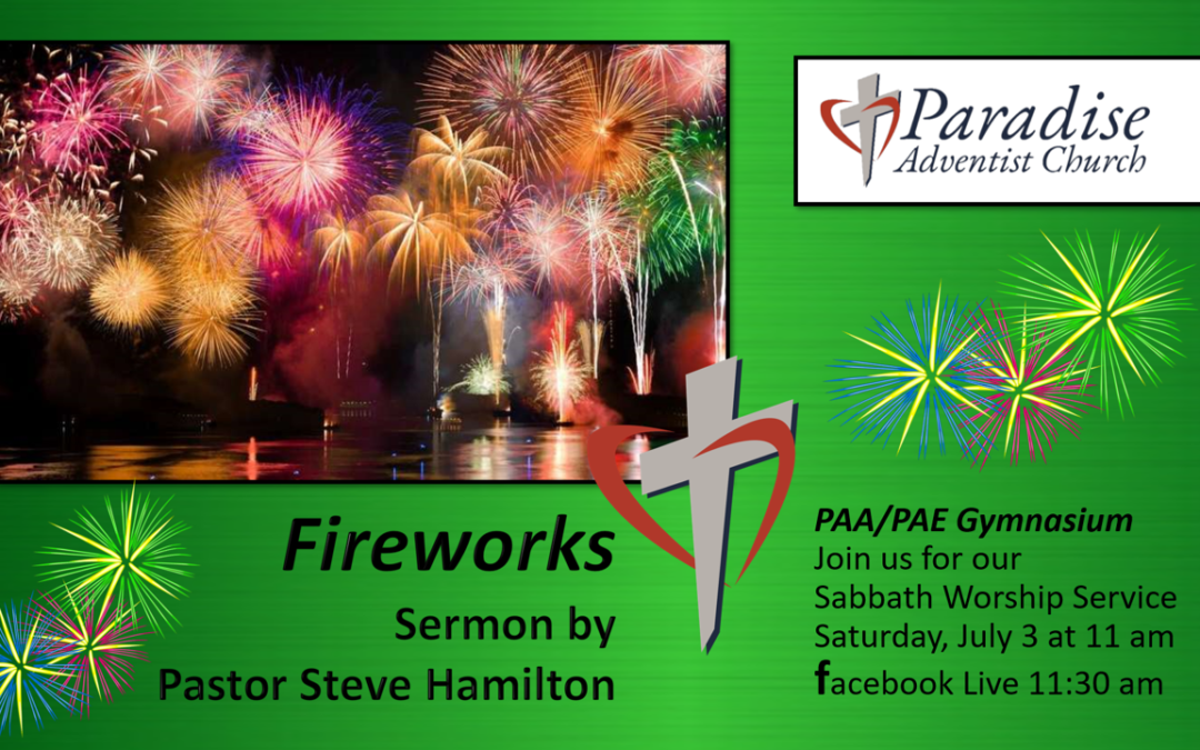 Sabbath, July 3, 2021, PAC Worship Service — 11:00 am PAA/PAE Gymnasium. Speaker, Pastor Steve Hamilton. Sermon title: Fireworks!